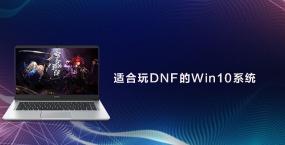 适合玩DNF的Win10系统推荐